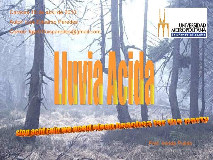 Lluvia Acida Caracas 10 de abril de 2010 Autor: Luis Eduardo Paredes Correo: fgpr01luisparedes@gmail.com Prof. Inirida Pul...