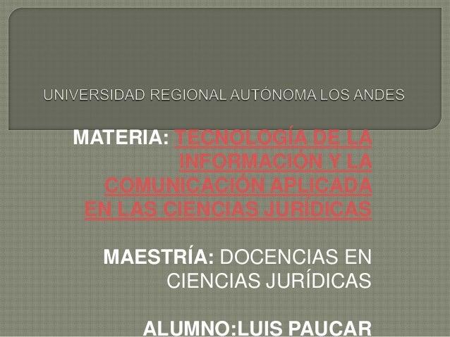 MATERIA: TECNOLOGÍA DE LA INFORMACIÓN Y LA COMUNICACIÓN APLICADA EN LAS CIENCIAS JURÍDICAS MAESTRÍA: DOCENCIAS EN CIENCIAS...