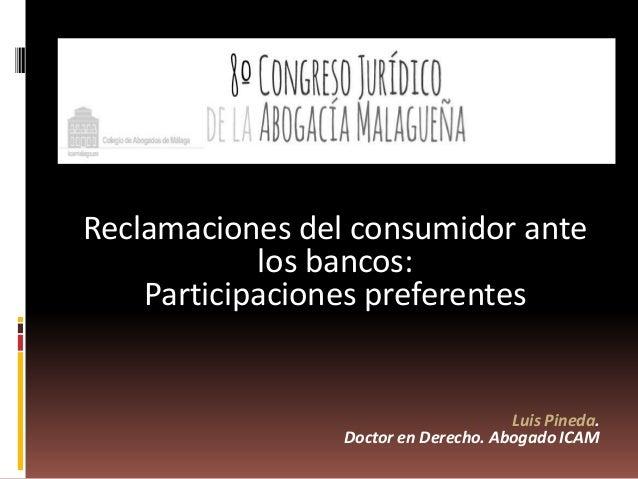 Reclamaciones del consumidor ante los bancos: Participaciones preferentes Luis Pineda. Doctor en Derecho. Abogado ICAM