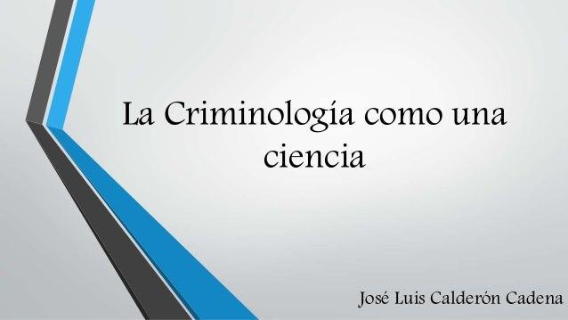 La Criminología como una ciencia  José Luis Calderón Cadena