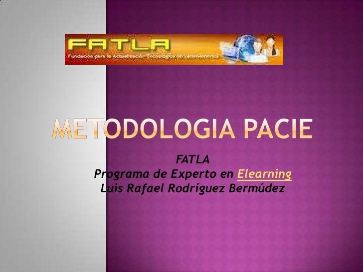 METODOLOGIA PACIE<br />FATLAPrograma de Experto en ElearningLuis Rafael Rodríguez Bermúdez<br />