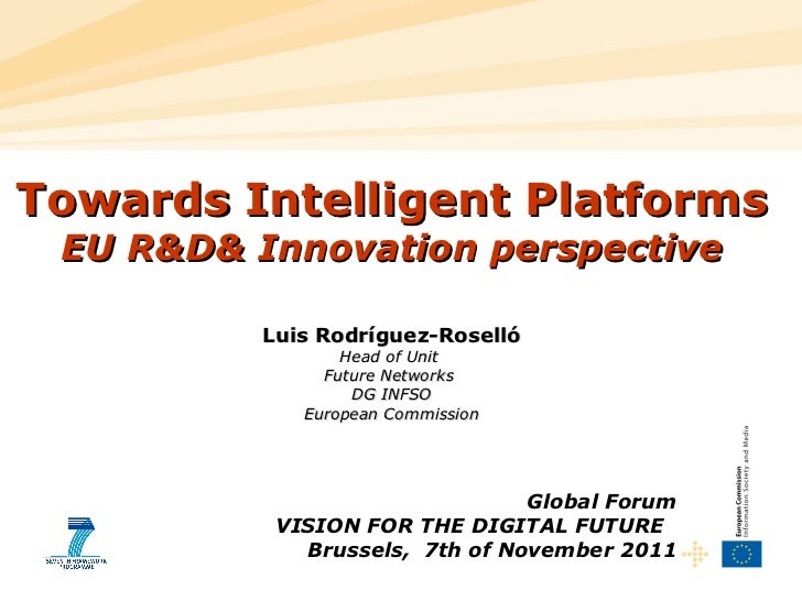 Global Forum VISION FOR THE DIGITAL FUTURE  Brussels,  7th of November 2011 Towards Intelligent Platforms EU R&D& Innovati...