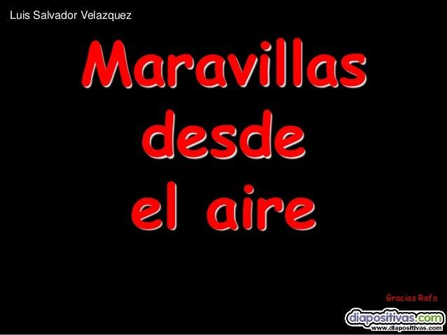 Luis Salvador Velazquez  Maravillas desde el aire Gracias Rafa