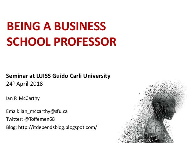 BEING A BUSINESS SCHOOL PROFESSOR Seminar at LUISS Guido Carli University 24h April 2018 Ian P. McCarthy Email: ian_mccart...