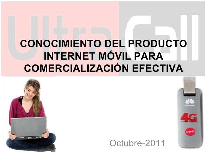 CONOCIMIENTO DEL PRODUCTO INTERNET MÓVIL PARA COMERCIALIZACIÓN EFECTIVA Octubre-2011
