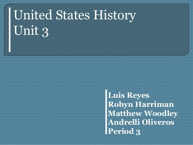 Luis Reyes Robyn Harriman Matthew Woodley Andrelli Oliveros Period 3 United States History Unit 3