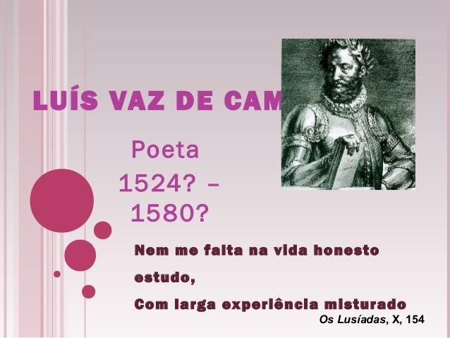 LUÍS VAZ DE CAMÕES Poeta 1524? – 1580? Nem me falta na vida honesto estudo, Com larga experiência misturado Os Lusíadas, X...