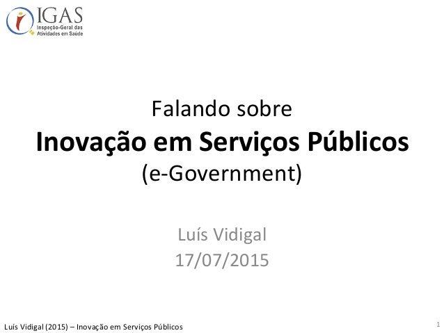 Luís  Vidigal  (2015)  –  Inovação  em  Serviços  Públicos   Falando  sobre   Inovação  em  Serviç...