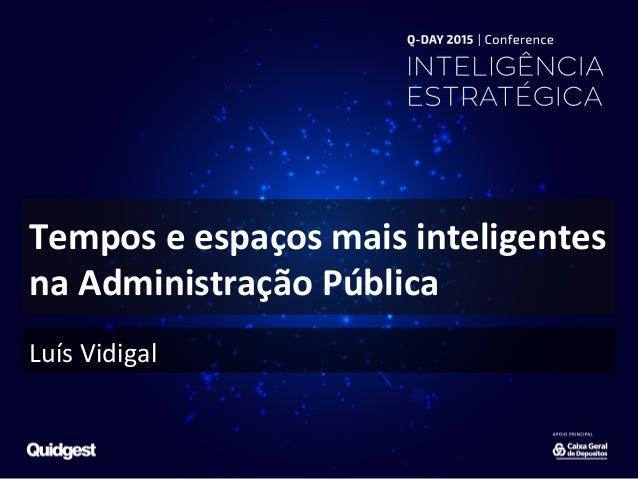 Tempos  e  espaços  mais  inteligentes   na  Administração  Pública   Luís  Vidigal