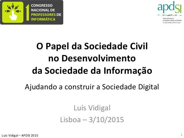 Luis  Vidigal  –  APDSI  2015   O  Papel  da  Sociedade  Civil     no  Desenvolvimento   da  S...