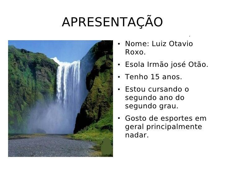 APRESENTAÇÃO <ul><li>Nome: Luiz Otavio Roxo. </li></ul><ul><li>Esola Irmão josé Otão. </li></ul><ul><li>Tenho 15 anos. </l...