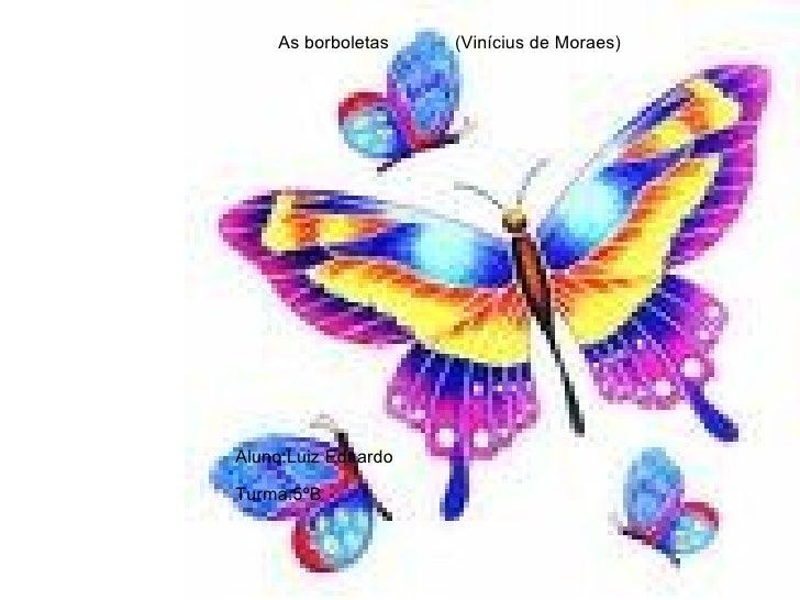 As borboletas  (Vinícius de Moraes) Aluno:Luiz Eduardo Turma:5ºB