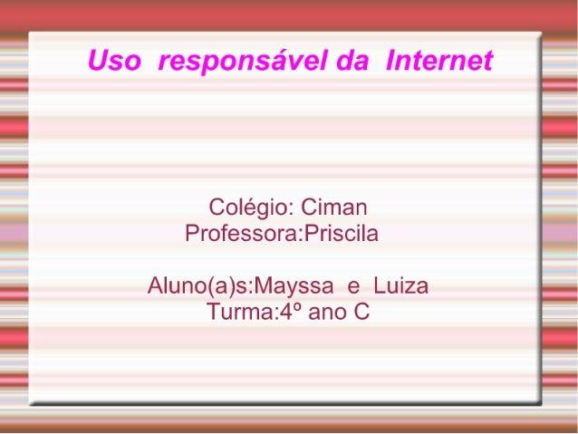 Uso responsável da Internet  Colégio:  Ciman Professora: PrisciIa  A| uno(a)s: Mayssa e Luiza Turma:4° ano C  IIII-III I-I...