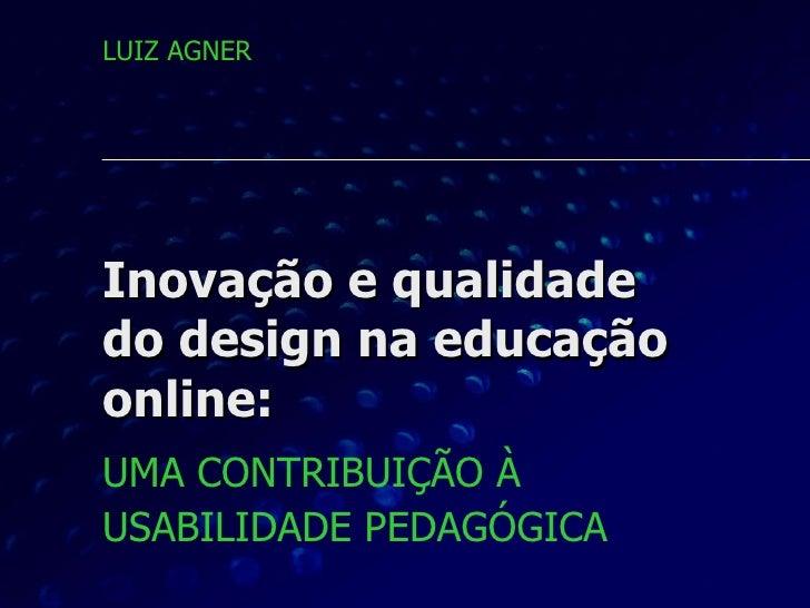 Inovação e qualidade do design na educação online: UMA CONTRIBUIÇÃO À  USABILIDADE PEDAGÓGICA   LUIZ AGNER