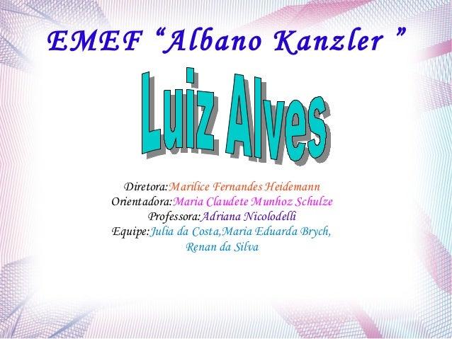 "EMEF ""Albano Kanzler "" Diretora:Marilice Fernandes Heidemann Orientadora:Maria Claudete Munhoz Schulze Professora:Adriana ..."