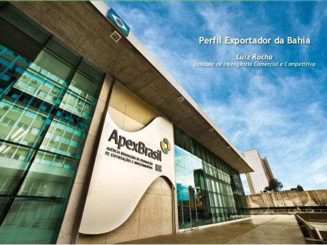 Perfil Exportador da Bahia                Luiz RochaUnidade de Inteligência Comercial e Competitiva