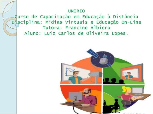 UNIRIO Curso de Capacitação em Educação à DistânciaDisciplina: Mídias Virtuais e Educação On-Line            Tutora: Franc...
