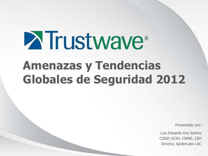 Amenazas y TendenciasGlobales de Seguridad 2012                              Presentado por:                     Luiz Edua...