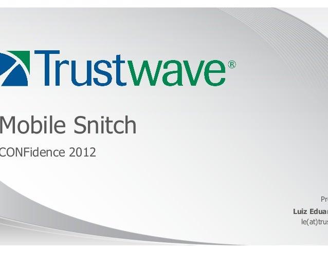 Mobile SnitchCONFidence 2012                           Pre                  Luiz Eduar                    le(at)trus