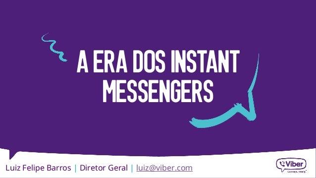 A ERA DOS INSTANT  MESSENGERS  Luiz Felipe Barros | Diretor Geral | luiz@viber.com