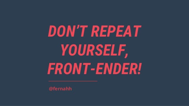DON'T REPEAT YOURSELF, FRONT-ENDER! @fernahh