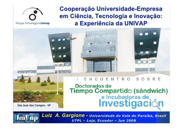 Cooperação Universidade-Empresa         em Ciência, Tecnologia e Inovação:             a Experiência da UNIVAP     Luiz A....