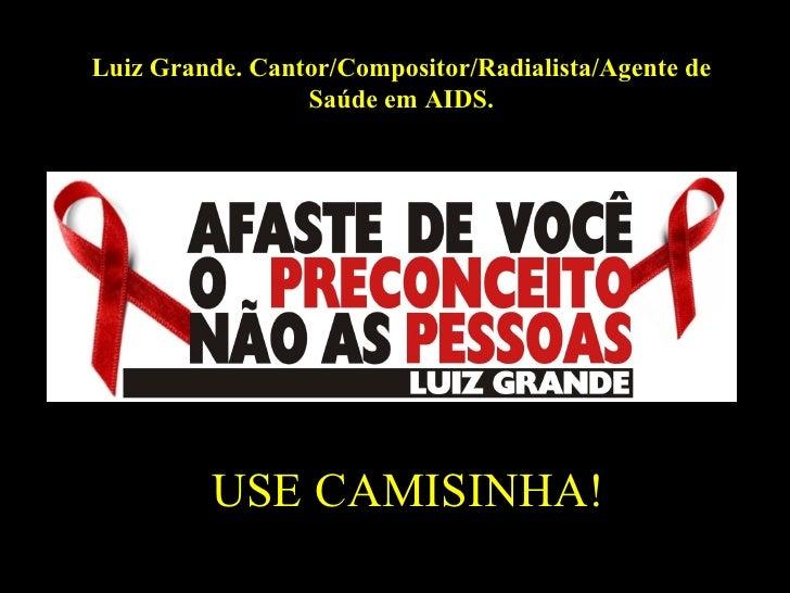 USE CAMISINHA! Luiz Grande. Cantor/Compositor/Radialista/Agente de Saúde em AIDS.