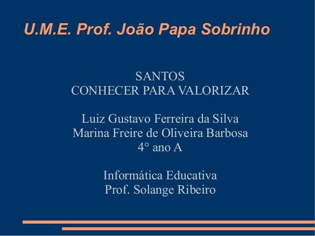 U.M.E. Prof. João Papa Sobrinho              SANTOS      CONHECER PARA VALORIZAR       Luiz Gustavo Ferreira da Silva     ...