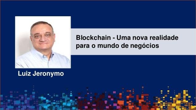 © 2016 IBM Corporation Luiz Jeronymo Blockchain - Uma nova realidade para o mundo de negócios