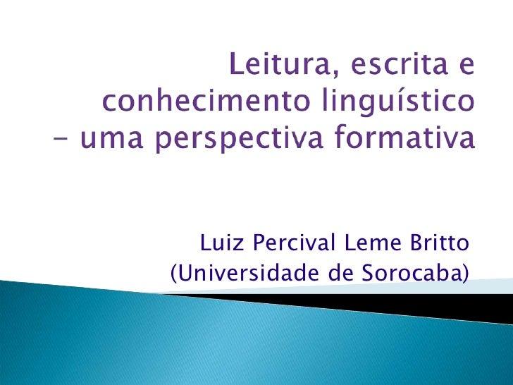 Leitura, escrita e conhecimento linguístico- uma perspectiva formativa<br />Luiz Percival Leme Britto<br />(Universidade d...