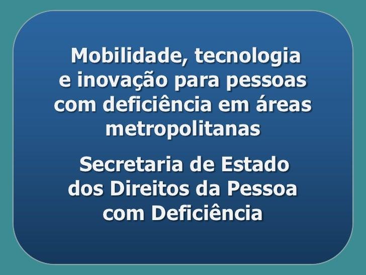 Mobilidade, tecnologiae inovação para pessoascom deficiência em áreas     metropolitanas  Secretaria de Estado dos Direito...