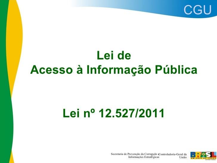 CGU           Lei deAcesso à Informação Pública     Lei nº 12.527/2011             Secretaria de Prevenção da Corrupção eC...