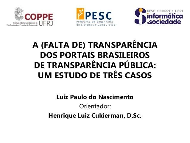 A (FALTA DE) TRANSPARÊNCIADOS PORTAIS BRASILEIROSDE TRANSPARÊNCIA PÚBLICA:UM ESTUDO DE TRÊS CASOSLuiz Paulo do NascimentoO...
