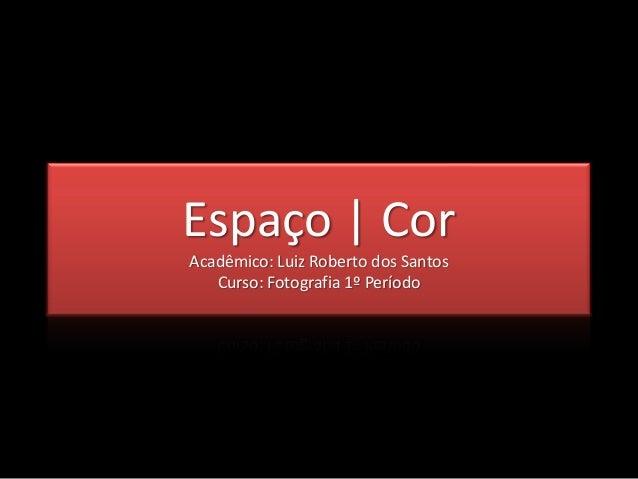 Espaço | CorAcadêmico: Luiz Roberto dos Santos   Curso: Fotografia 1º Período