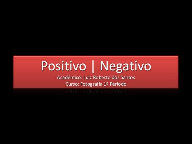 Positivo | Negativo  Acadêmico: Luiz Roberto dos Santos     Curso: Fotografia 1º Período