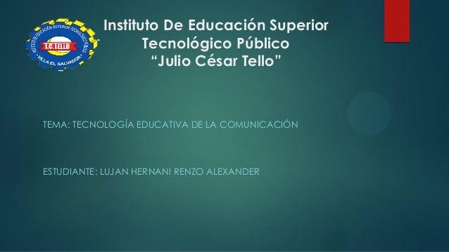 """Instituto De Educación Superior Tecnológico Público """"Julio César Tello"""" TEMA: TECNOLOGÍA EDUCATIVA DE LA COMUNICACIÓN ESTU..."""
