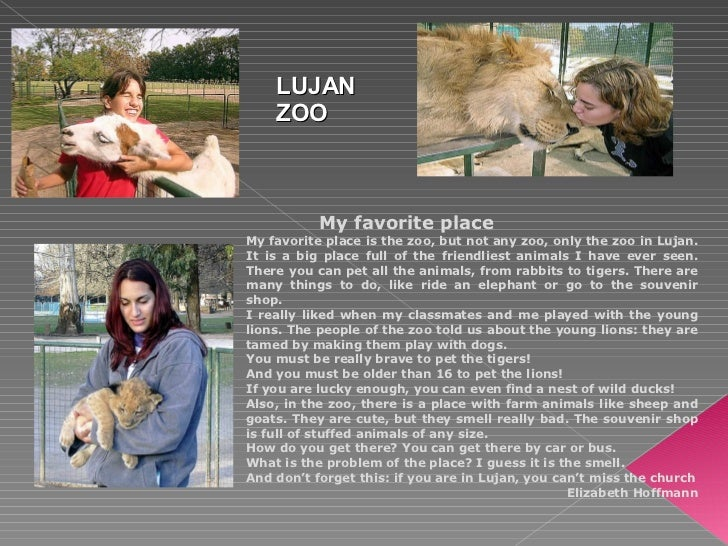My favorite place My favorite place is the zoo, but not any zoo, only the zoo in Lujan.  It is a big place full of the fri...