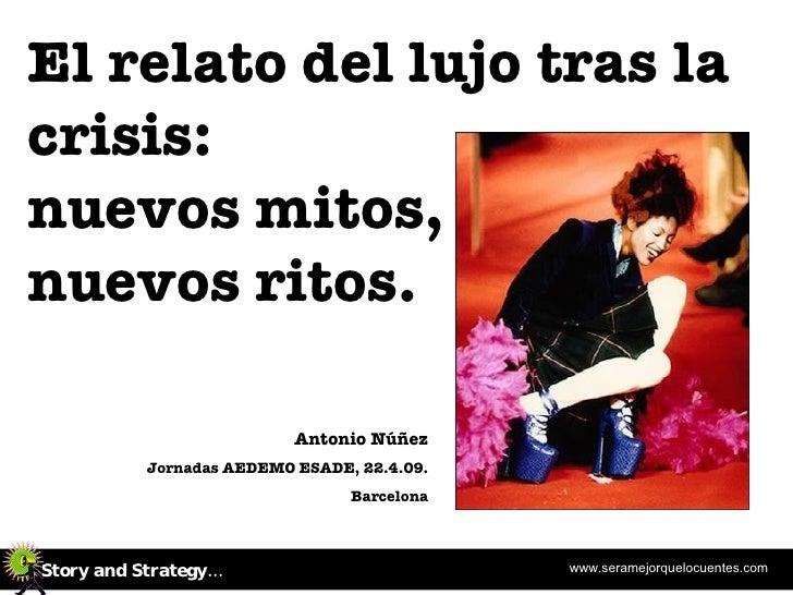 El relato del lujo tras la crisis: nuevos mitos,  nuevos ritos. Antonio Núñez Jornadas AEDEMO ESADE, 22.4.09. Barcelona