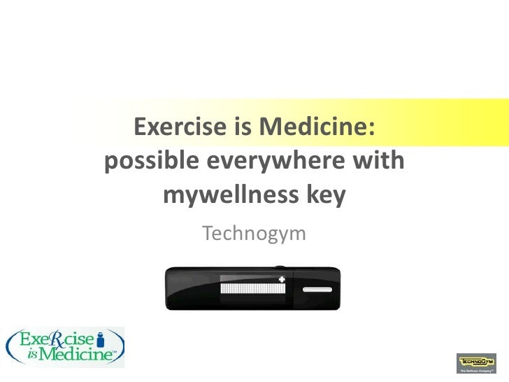 Exercise is Medicine:possible everywhere with     mywellness key       Technogym