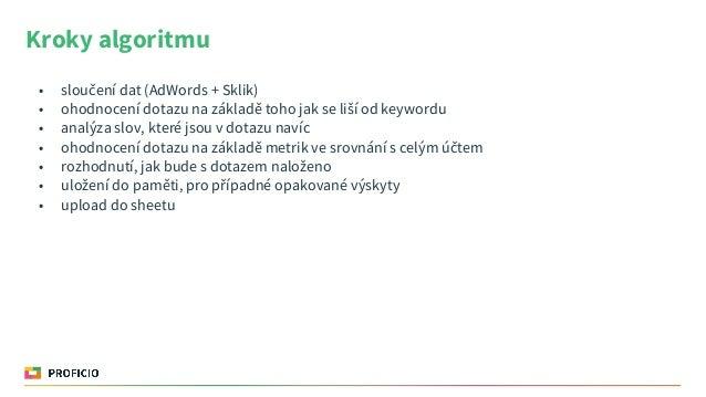 Kroky algoritmu • sloučení dat (AdWords + Sklik) • ohodnocení dotazu na základě toho jak se liší od keywordu • analýza slo...