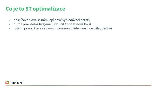Co je to ST optimalizace • na klíčová slova se nám lepí nové vyhledávací dotazy • nutná pravidelná hygiena (vyloučit / při...