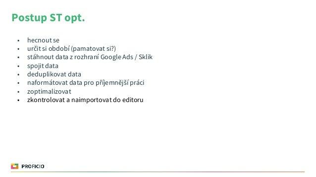 Postup ST opt. • hecnout se • určit si období (pamatovat si?) • stáhnout data z rozhraní Google Ads / Sklik • spojit data ...