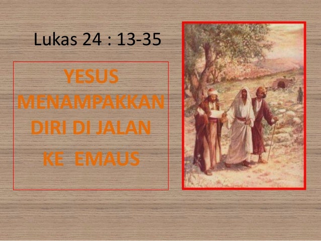 Lukas 24 : 13-35YESUSMENAMPAKKANDIRI DI JALANKE EMAUS