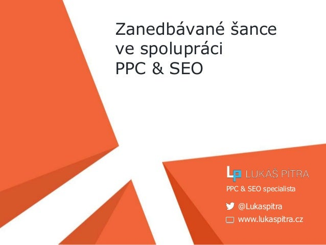 www.lukaspitra.cz @Lukaspitra PPC & SEO specialista Zanedbávané šance ve spolupráci PPC & SEO