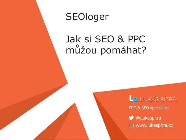 www.lukaspitra.cz @Lukaspitra PPC & SEO specialista SEOloger Jak si SEO & PPC můžou pomáhat?