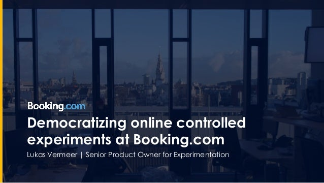 Democratizing online controlled experiments at Booking.com Lukas Vermeer | Senior Product Owner for Experimentation