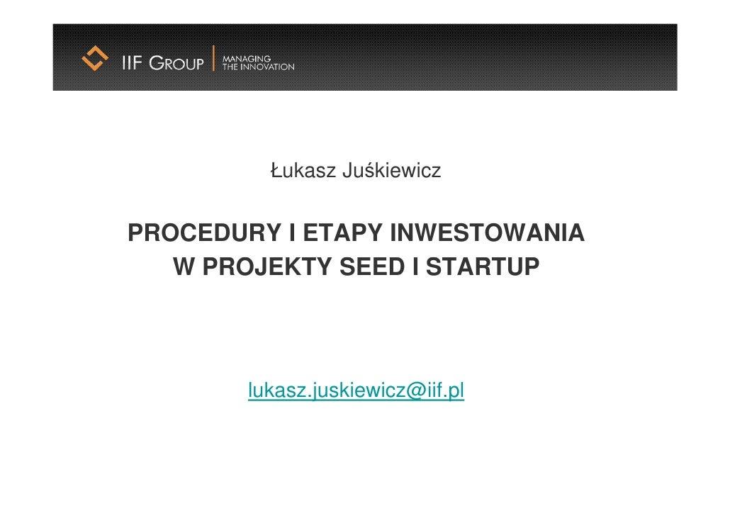 Łukasz Juśkiewicz   PROCEDURY I ETAPY INWESTOWANIA    W PROJEKTY SEED I STARTUP            lukasz.juskiewicz@iif.pl
