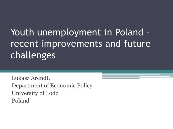Youth unemployment in Poland – recent improvements and future challenges<br />Lukasz Arendt,<br />Department of Economic P...