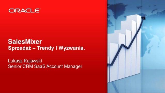 Copyright © 2013, Oracle and/or its affiliates. All rights reserved.1 SalesMixer Sprzedaż – Trendy i Wyzwania. Łukasz Kuja...