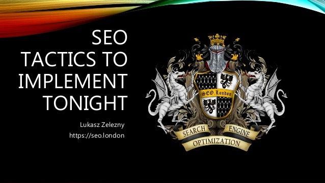 SEO TACTICS TO IMPLEMENT TONIGHT Lukasz Zelezny https://seo.london